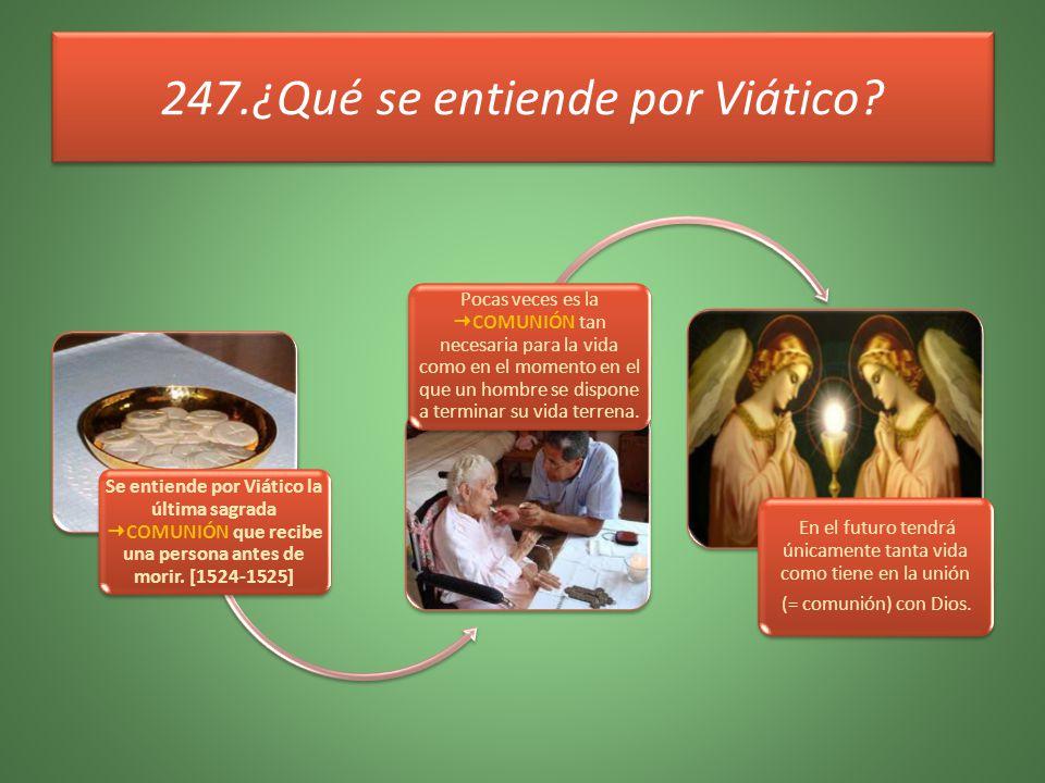 247.¿Qué se entiende por Viático? Se entiende por Viático la última sagrada COMUNIÓN que recibe una persona antes de morir. [1524-1525] Pocas veces es