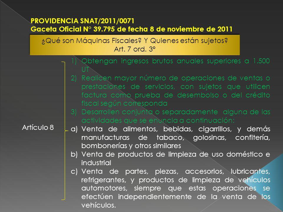 PROVIDENCIA SNAT/2011/0071 Gaceta Oficial N° 39.795 de fecha 8 de noviembre de 2011 ¿Qué son Máquinas Fiscales? Y Quienes están sujetos? Art. 7 ord. 3