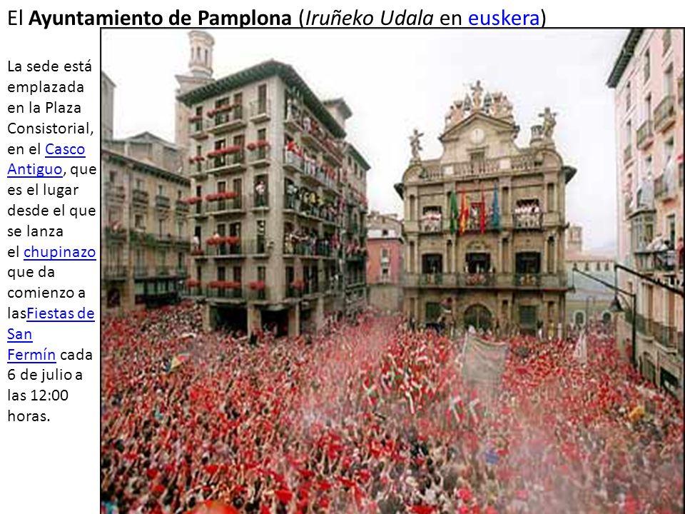 El Ayuntamiento de Pamplona (Iruñeko Udala en euskera)euskera La sede está emplazada en la Plaza Consistorial, en el Casco Antiguo, que es el lugar desde el que se lanza el chupinazo que da comienzo a lasFiestas de San Fermín cada 6 de julio a las 12:00 horas.Casco AntiguochupinazoFiestas de San Fermín