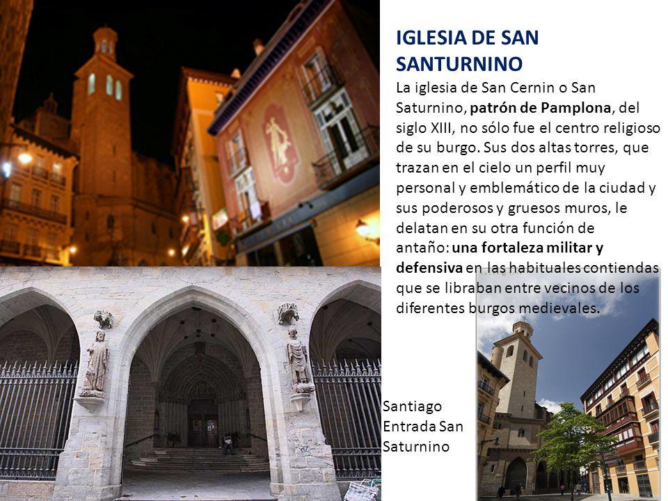 IGLESIA DE SAN SANTURNINO La iglesia de San Cernin o San Saturnino, patrón de Pamplona, del siglo XIII, no sólo fue el centro religioso de su burgo.