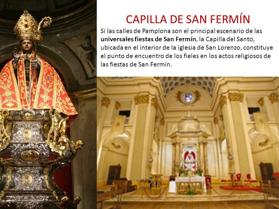 CAPILLA DE SAN FERMÍN Si las calles de Pamplona son el principal escenario de las universales fiestas de San Fermín, la Capilla del Santo, ubicada en el interior de la iglesia de San Lorenzo, constituye el punto de encuentro de los fieles en los actos religiosos de las fiestas de San Fermín.