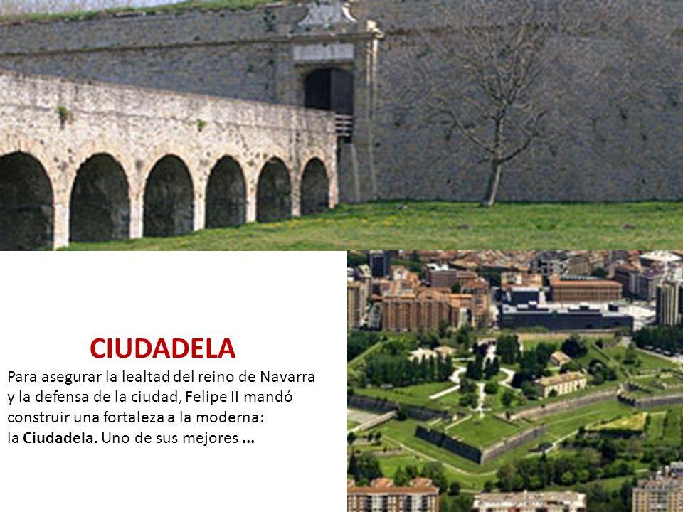 CIUDADELA Para asegurar la lealtad del reino de Navarra y la defensa de la ciudad, Felipe II mandó construir una fortaleza a la moderna: la Ciudadela.