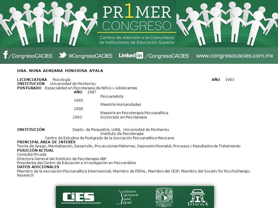 DRA. NORA ADRIANA HINOJOSA AYALA LICENCIATURA Psicología AÑO 1983 INSTITUCIÓN Universidad de Monterrey POSTGRADO Especialidad en Psicoterapia de Niños