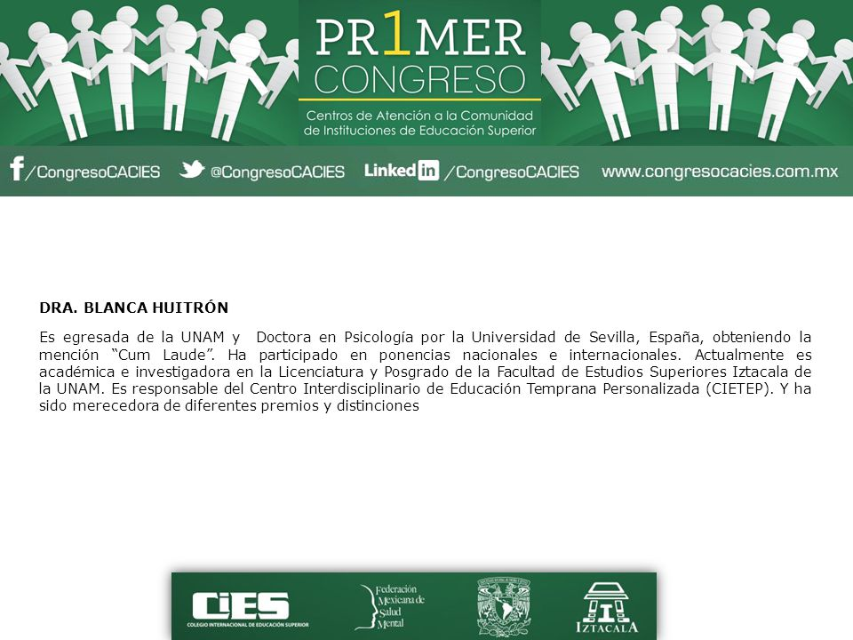 DRA. BLANCA HUITRÓN Es egresada de la UNAM y Doctora en Psicología por la Universidad de Sevilla, España, obteniendo la mención Cum Laude. Ha particip