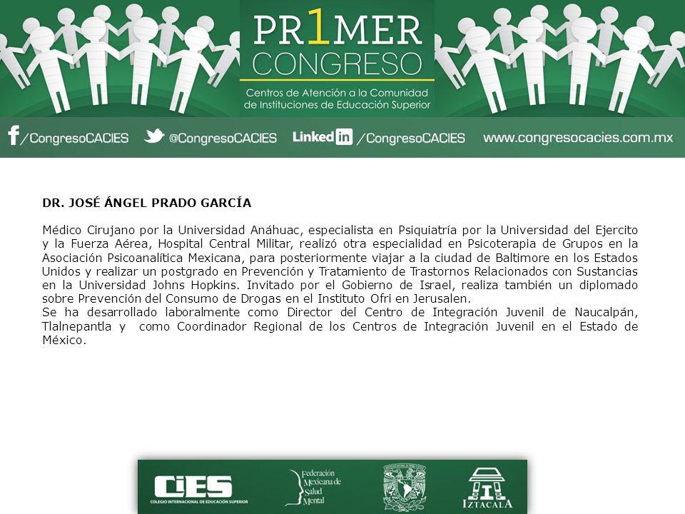 DR. JOSÉ ÁNGEL PRADO GARCÍA Médico Cirujano por la Universidad Anáhuac, especialista en Psiquiatría por la Universidad del Ejercito y la Fuerza Aérea,