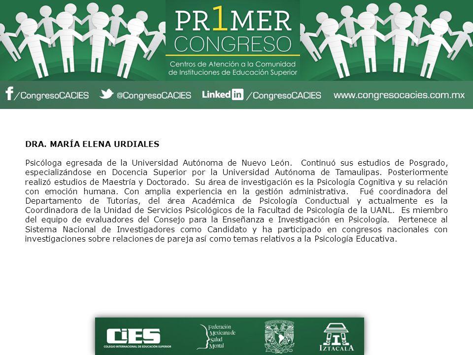 DRA. MARÍA ELENA URDIALES Psicóloga egresada de la Universidad Autónoma de Nuevo León. Continuó sus estudios de Posgrado, especializándose en Docencia