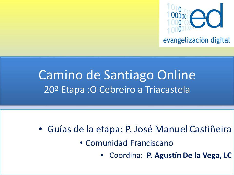 Camino de Santiago Online 20ª Etapa :O Cebreiro a Triacastela Guías de la etapa: P. José Manuel Castiñeira Comunidad Franciscano Coordina: P. Agustín