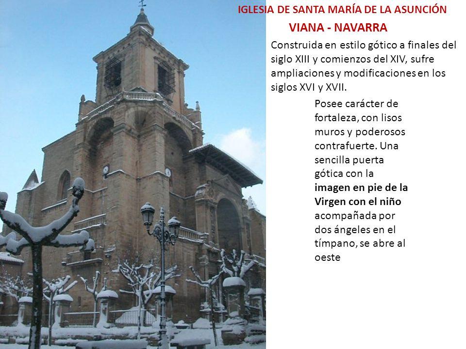 VIANA - NAVARRA IGLESIA DE SANTA MARÍA DE LA ASUNCIÓN Construida en estilo gótico a finales del siglo XIII y comienzos del XIV, sufre ampliaciones y modificaciones en los siglos XVI y XVII.