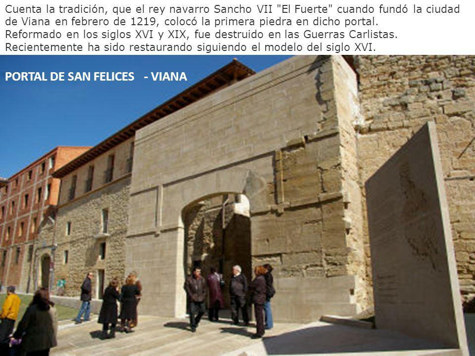 PORTAL DE SAN FELICES - VIANA Cuenta la tradición, que el rey navarro Sancho VII El Fuerte cuando fundó la ciudad de Viana en febrero de 1219, colocó la primera piedra en dicho portal.