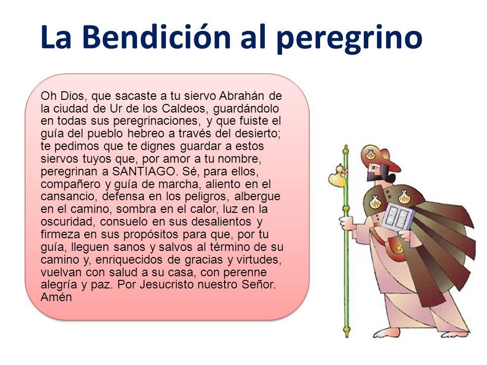 La Bendición al peregrino Oh Dios, que sacaste a tu siervo Abrahán de la ciudad de Ur de los Caldeos, guardándolo en todas sus peregrinaciones, y que fuiste el guía del pueblo hebreo a través del desierto; te pedimos que te dignes guardar a estos siervos tuyos que, por amor a tu nombre, peregrinan a SANTIAGO.
