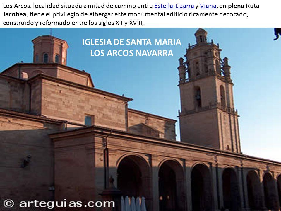 IGLESIA DE SANTA MARIA LOS ARCOS NAVARRA Los Arcos, localidad situada a mitad de camino entre Estella-Lizarra y Viana, en plena Ruta Jacobea, tiene el privilegio de albergar este monumental edificio ricamente decorado, construido y reformado entre los siglos XII y XVIII, Estella-LizarraViana