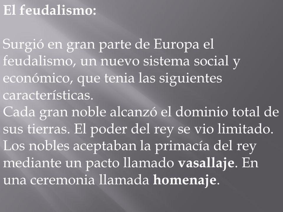 El feudalismo: Surgió en gran parte de Europa el feudalismo, un nuevo sistema social y económico, que tenia las siguientes características. Cada gran