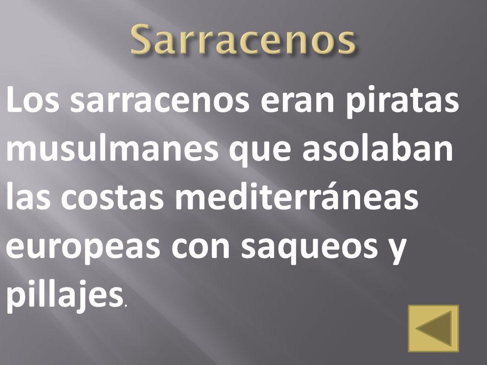 Los sarracenos eran piratas musulmanes que asolaban las costas mediterráneas europeas con saqueos y pillajes.
