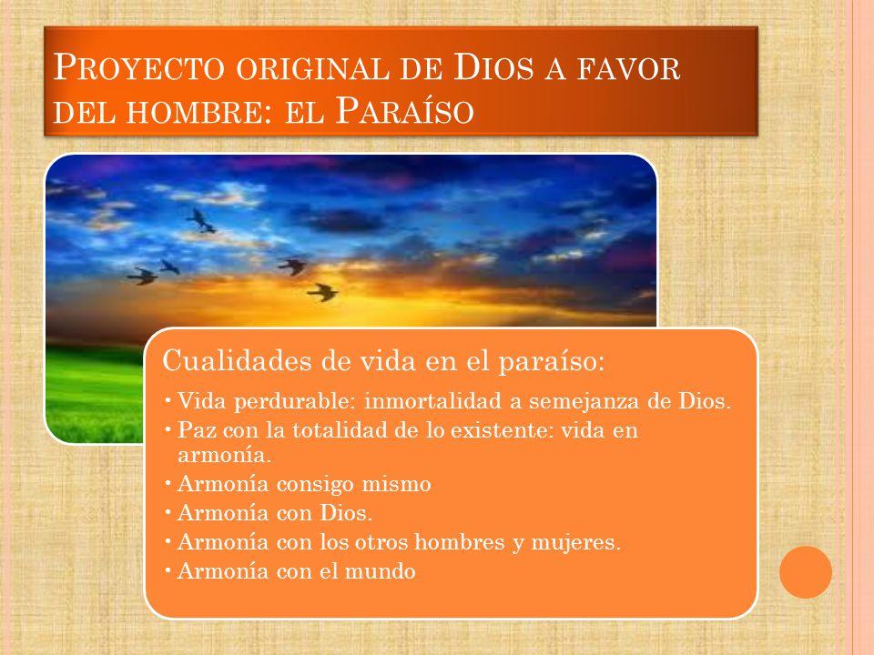 P ROYECTO ORIGINAL DE D IOS A FAVOR DEL HOMBRE : EL P ARAÍSO Cualidades de vida en el paraíso: Vida perdurable: inmortalidad a semejanza de Dios. Paz