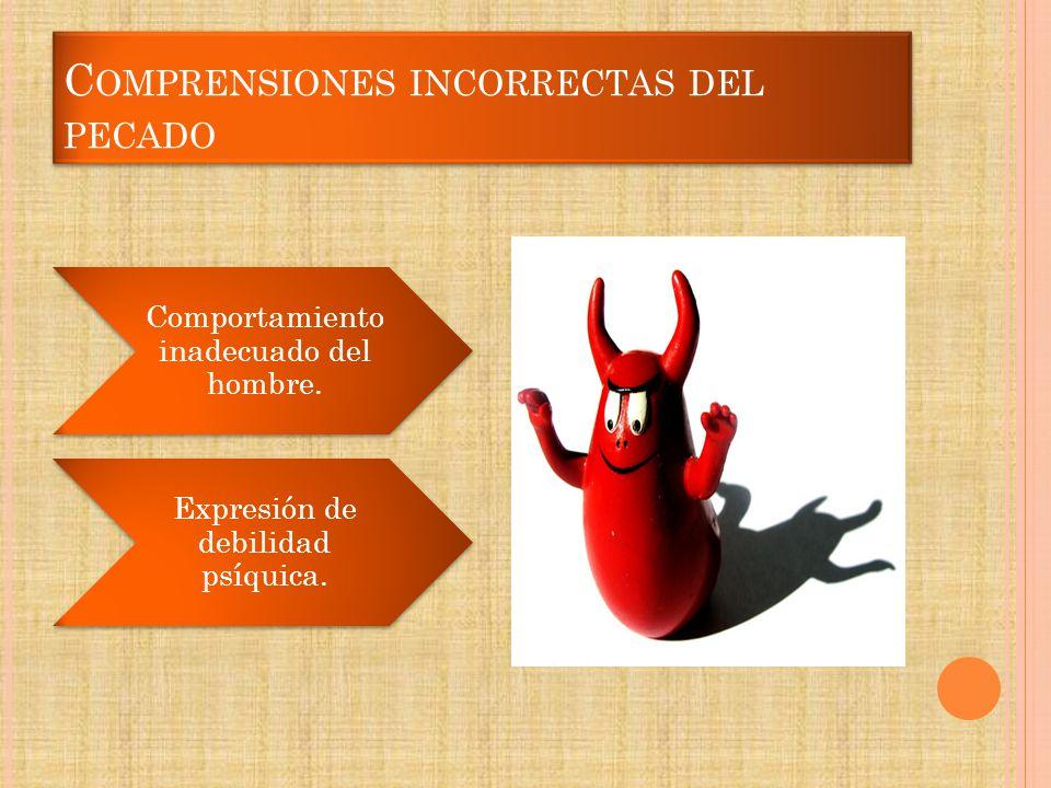 C OMPRENSIONES INCORRECTAS DEL PECADO Comportamiento inadecuado del hombre. Expresión de debilidad psíquica.