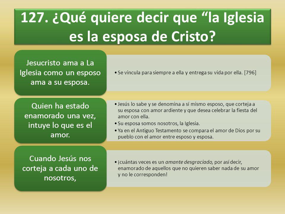 127. ¿Qué quiere decir que la Iglesia es la esposa de Cristo? Se vincula para siempre a ella y entrega su vida por ella. [796] Jesucristo ama a La Igl