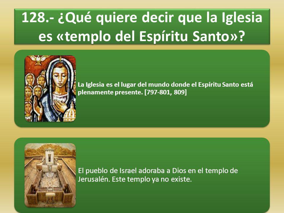 128.- ¿Qué quiere decir que la Iglesia es «templo del Espíritu Santo»? La Iglesia es el lugar del mundo donde el Espíritu Santo está plenamente presen