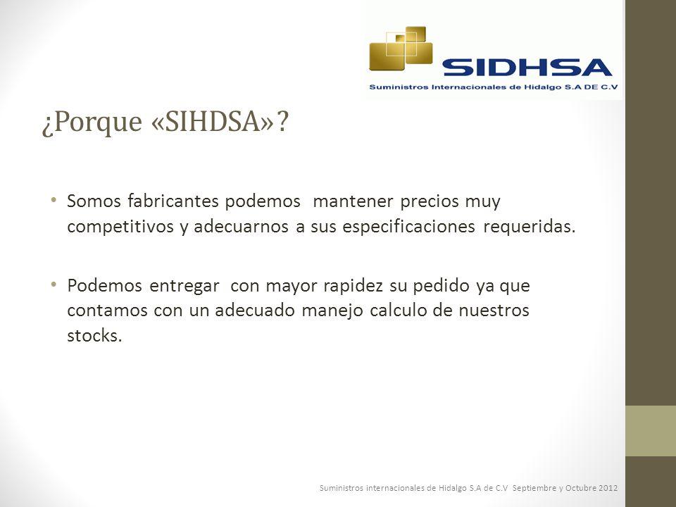 ¿Porque «SIHDSA» ? Somos fabricantes podemos mantener precios muy competitivos y adecuarnos a sus especificaciones requeridas. Podemos entregar con ma