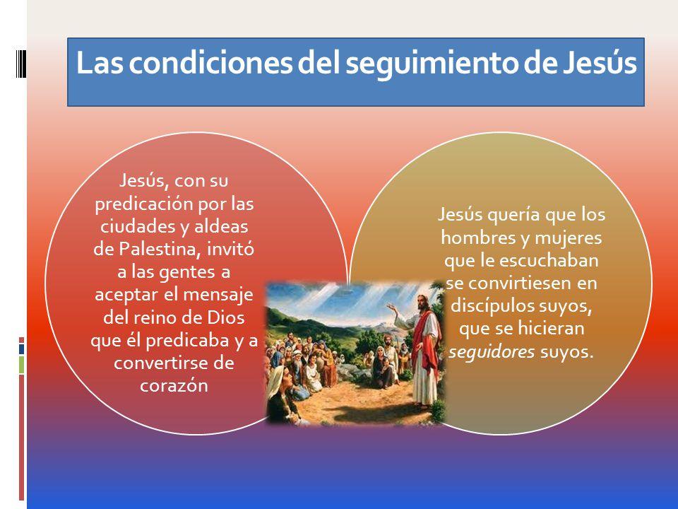 Las condiciones del seguimiento de Jesús Jesús, con su predicación por las ciudades y aldeas de Palestina, invitó a las gentes a aceptar el mensaje de