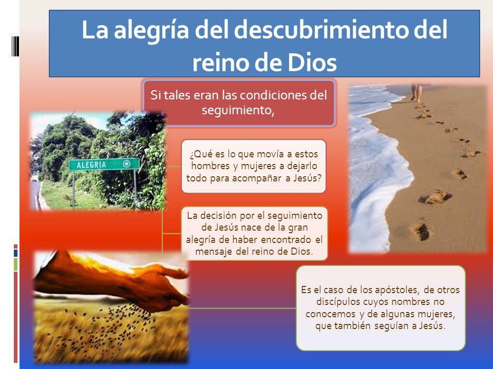La alegría del descubrimiento del reino de Dios Si tales eran las condiciones del seguimiento, ¿Qué es lo que movía a estos hombres y mujeres a dejarl