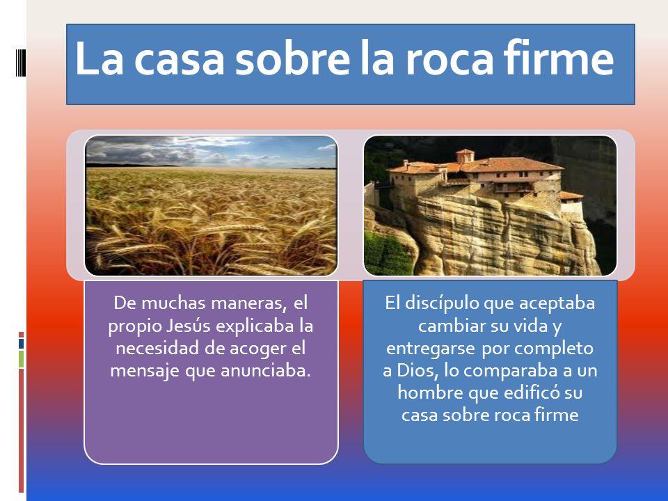 La casa sobre la roca firme De muchas maneras, el propio Jesús explicaba la necesidad de acoger el mensaje que anunciaba. El discípulo que aceptaba ca