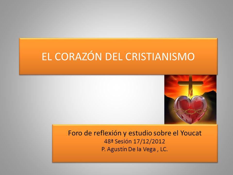 EL CORAZÓN DEL CRISTIANISMO Foro de reflexión y estudio sobre el Youcat 48ª Sesión 17/12/2012 P. Agustín De la Vega, LC. Foro de reflexión y estudio s
