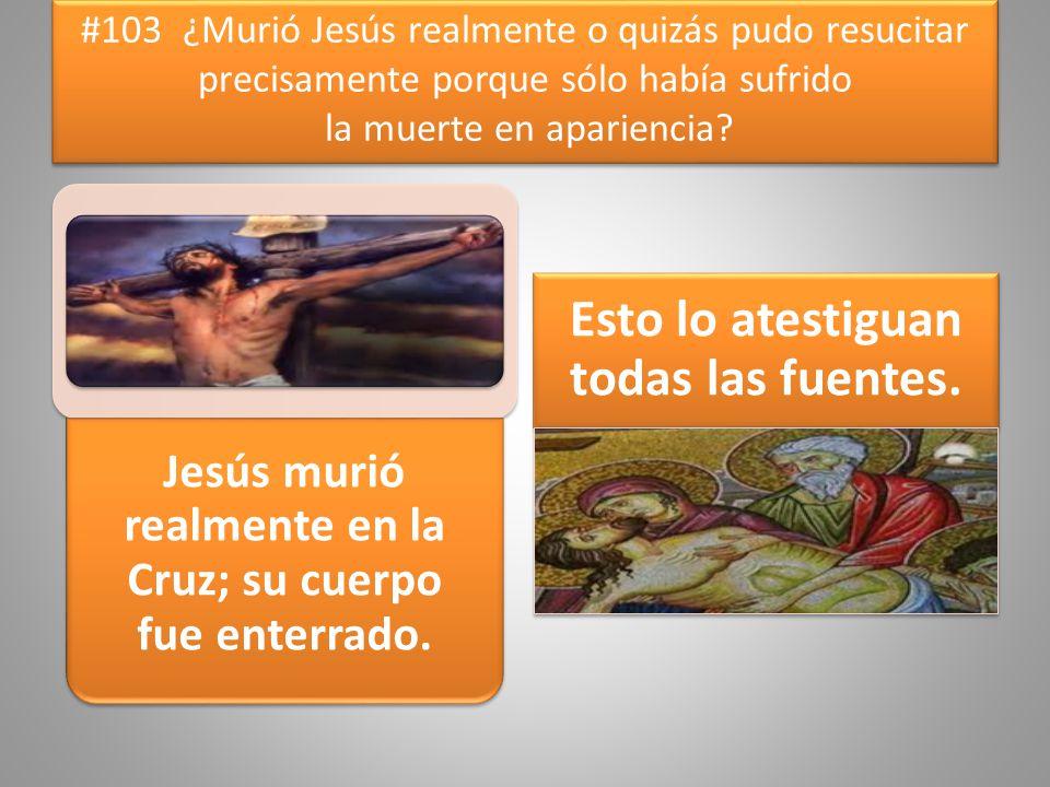 #103 ¿Murió Jesús realmente o quizás pudo resucitar precisamente porque sólo había sufrido la muerte en apariencia? Jesús murió realmente en la Cruz;