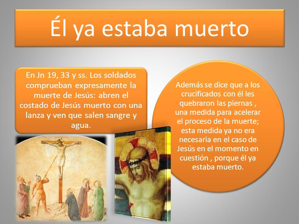 Él ya estaba muerto En Jn 19, 33 y ss. Los soldados comprueban expresamente la muerte de Jesús: abren el costado de Jesús muerto con una lanza y ven q