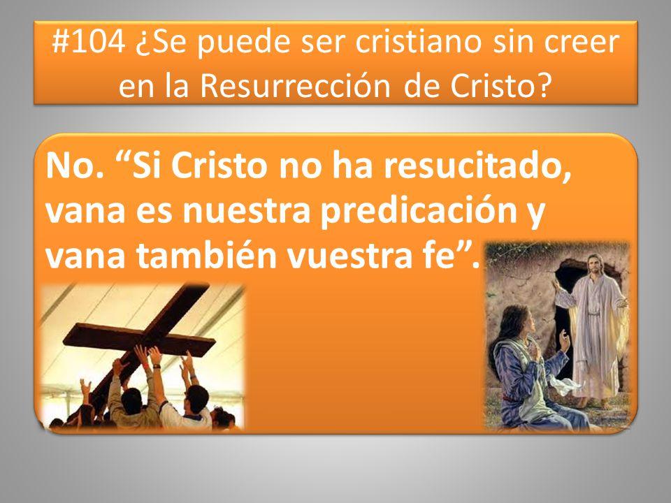 #104 ¿Se puede ser cristiano sin creer en la Resurrección de Cristo? No. Si Cristo no ha resucitado, vana es nuestra predicación y vana también vuestr