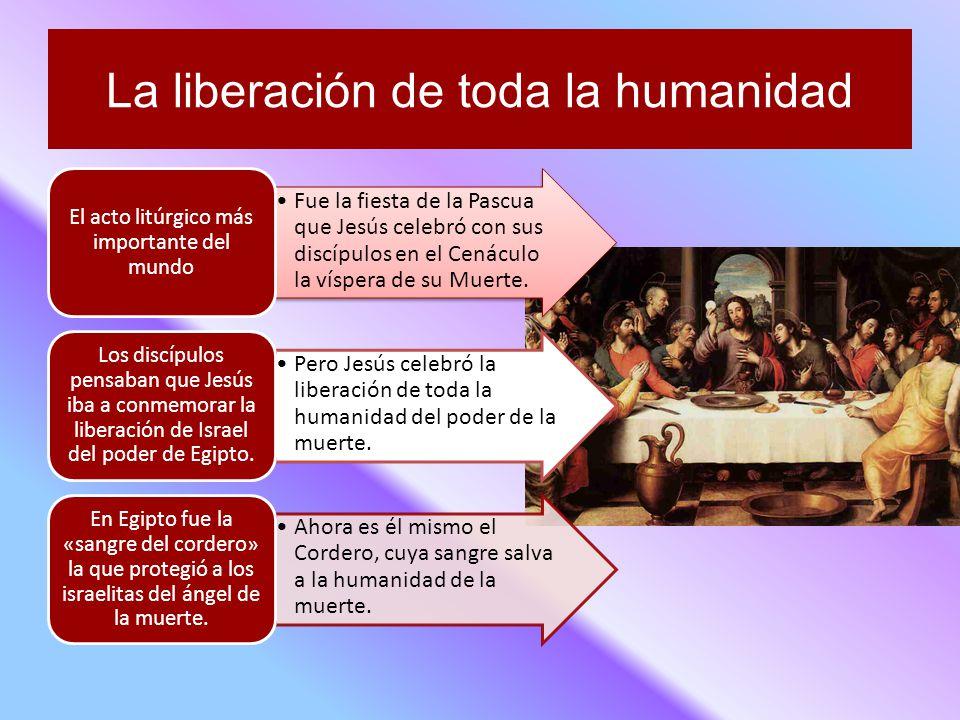 La liberación de toda la humanidad Fue la fiesta de la Pascua que Jesús celebró con sus discípulos en el Cenáculo la víspera de su Muerte.