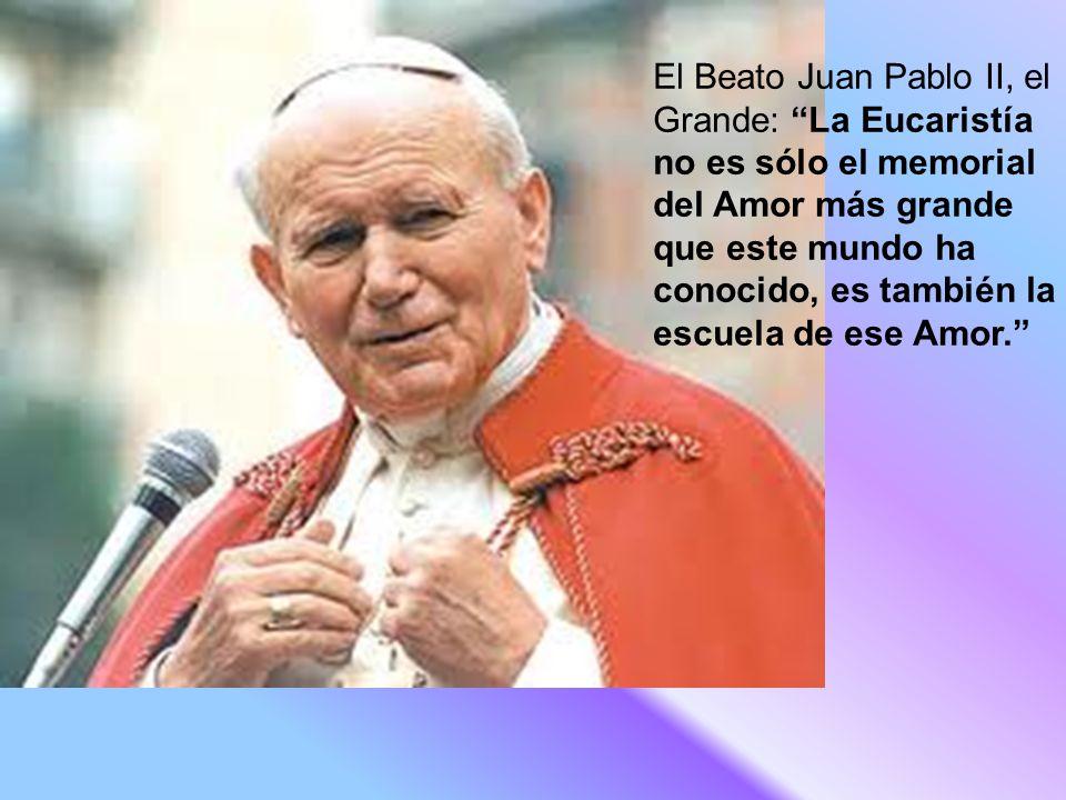 El Beato Juan Pablo II, el Grande: La Eucaristía no es sólo el memorial del Amor más grande que este mundo ha conocido, es también la escuela de ese Amor.