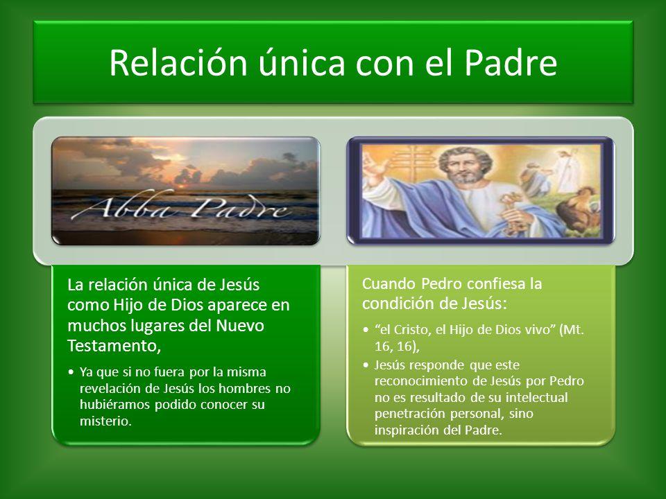 Relación única con el Padre La relación única de Jesús como Hijo de Dios aparece en muchos lugares del Nuevo Testamento, Ya que si no fuera por la mis