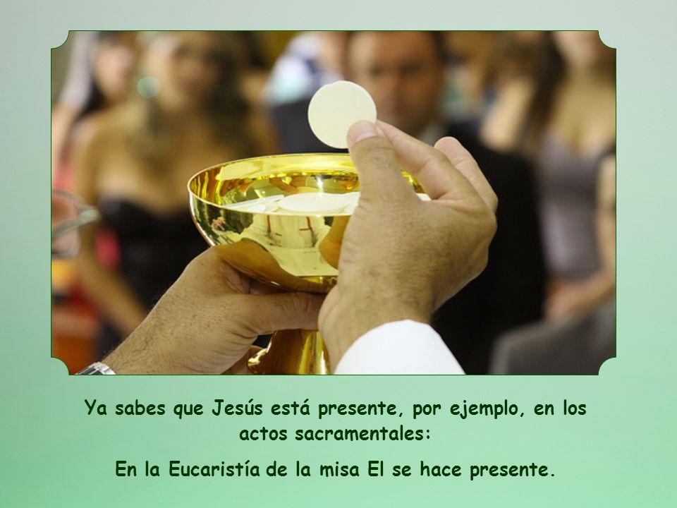 Ya sabes que Jesús está presente, por ejemplo, en los actos sacramentales: En la Eucaristía de la misa El se hace presente.