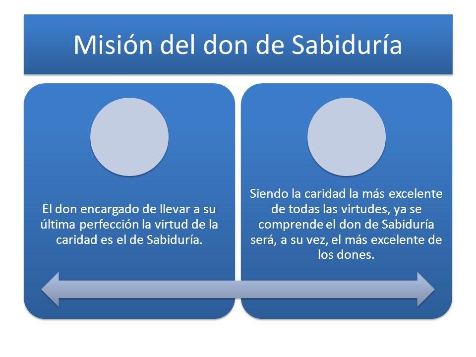 Misión del don de Sabiduría El don encargado de llevar a su última perfección la virtud de la caridad es el de Sabiduría. Siendo la caridad la más exc