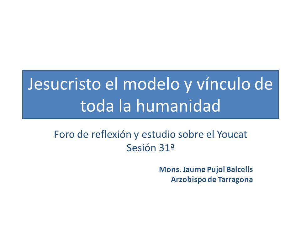 Jesucristo el modelo y vínculo de toda la humanidad Foro de reflexión y estudio sobre el Youcat Sesión 31ª Mons. Jaume Pujol Balcells Arzobispo de Tar