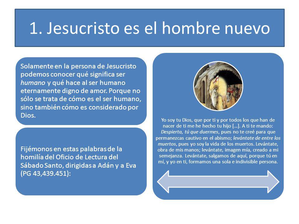 1. Jesucristo es el hombre nuevo Solamente en la persona de Jesucristo podemos conocer qué significa ser humano y qué hace al ser humano eternamente d