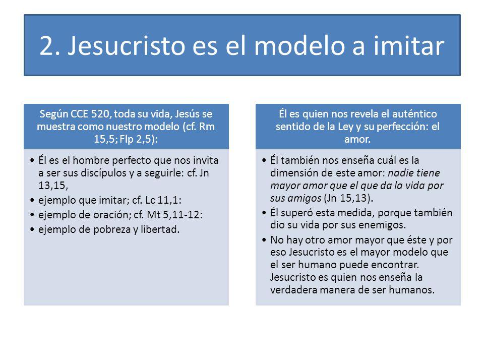 2. Jesucristo es el modelo a imitar Según CCE 520, toda su vida, Jesús se muestra como nuestro modelo (cf. Rm 15,5; Flp 2,5): Él es el hombre perfecto