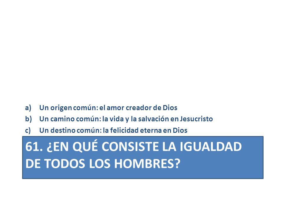61. ¿EN QUÉ CONSISTE LA IGUALDAD DE TODOS LOS HOMBRES? a)Un origen común: el amor creador de Dios b)Un camino común: la vida y la salvación en Jesucri