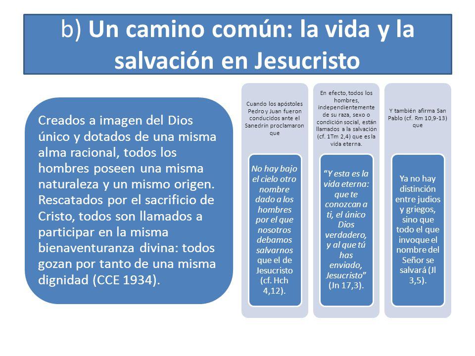 b) Un camino común: la vida y la salvación en Jesucristo Creados a imagen del Dios único y dotados de una misma alma racional, todos los hombres posee