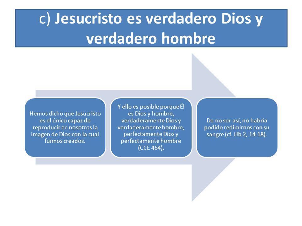 c) Jesucristo es verdadero Dios y verdadero hombre Hemos dicho que Jesucristo es el único capaz de reproducir en nosotros la imagen de Dios con la cua
