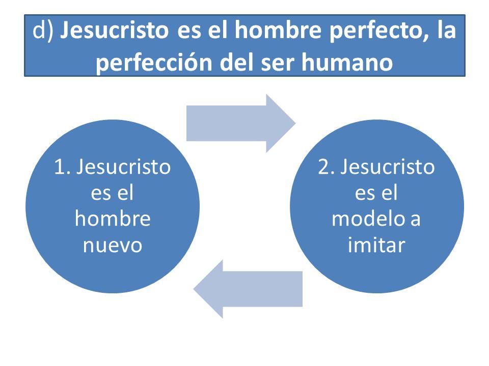 d) Jesucristo es el hombre perfecto, la perfección del ser humano 1. Jesucristo es el hombre nuevo 2. Jesucristo es el modelo a imitar