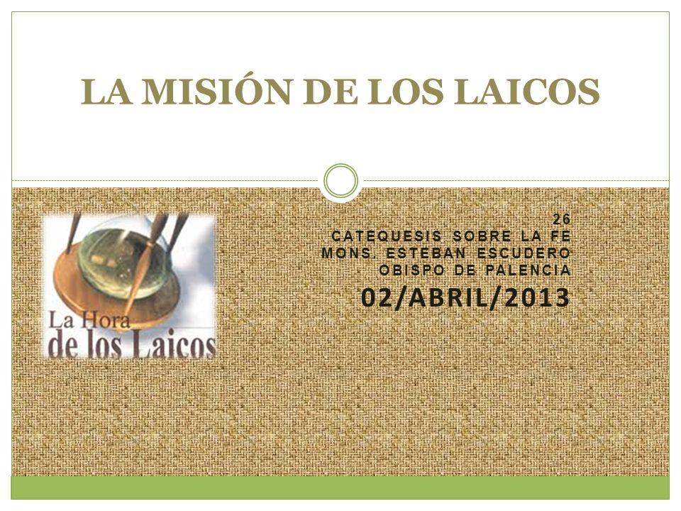 26 CATEQUESIS SOBRE LA FE MONS. ESTEBAN ESCUDERO OBISPO DE PALENCIA 02/ABRIL/2013 LA MISIÓN DE LOS LAICOS