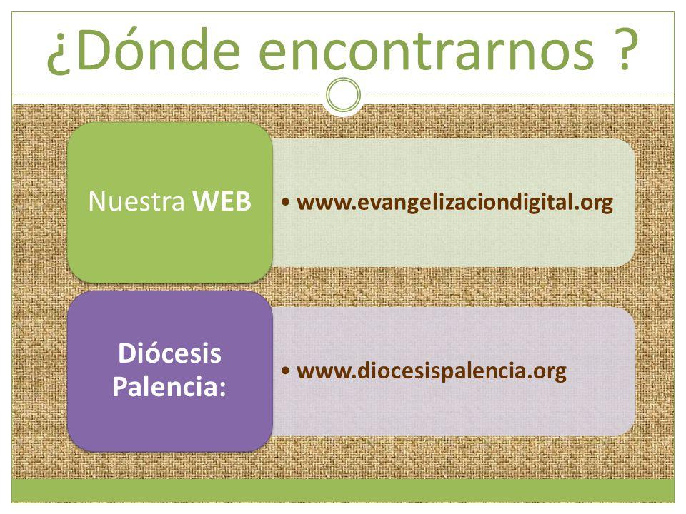 ¿Dónde encontrarnos ? www.evangelizaciondigital.org Nuestra WEB www.diocesispalencia.org Diócesis Palencia: