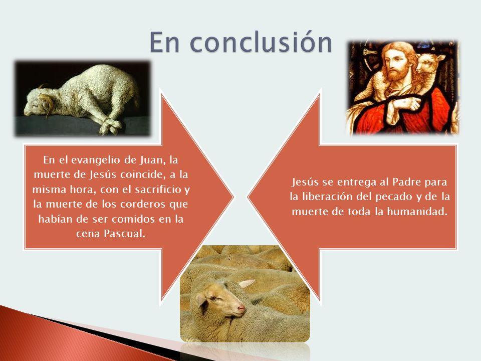 En el evangelio de Juan, la muerte de Jesús coincide, a la misma hora, con el sacrificio y la muerte de los corderos que habían de ser comidos en la c
