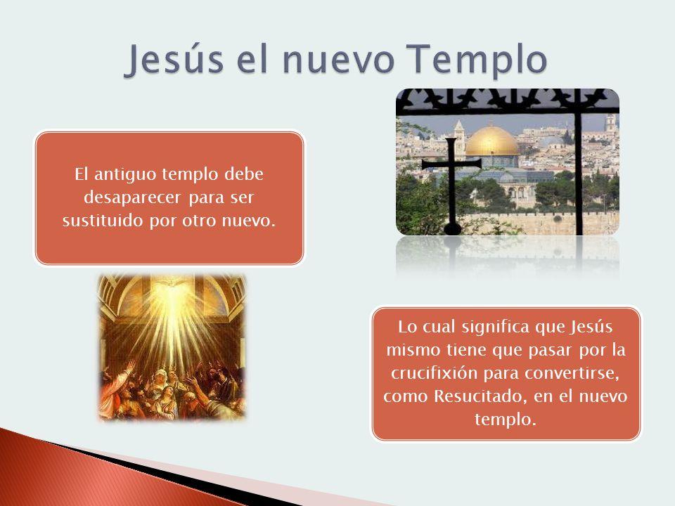 El antiguo templo debe desaparecer para ser sustituido por otro nuevo. Lo cual significa que Jesús mismo tiene que pasar por la crucifixión para conve