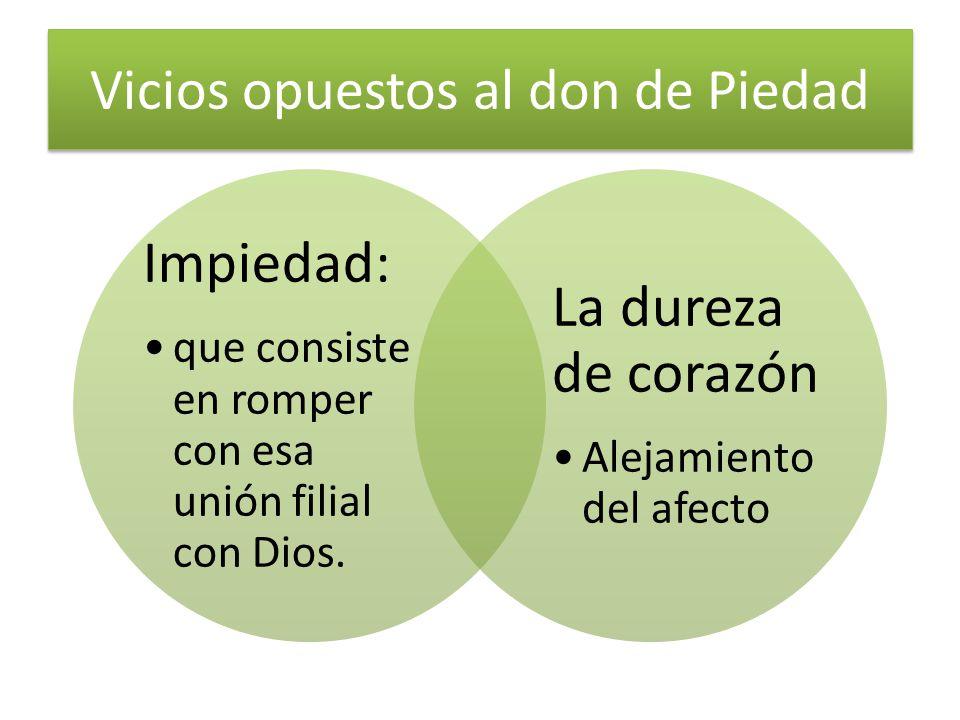 Vicios opuestos al don de Piedad Impiedad: que consiste en romper con esa unión filial con Dios. La dureza de corazón Alejamiento del afecto