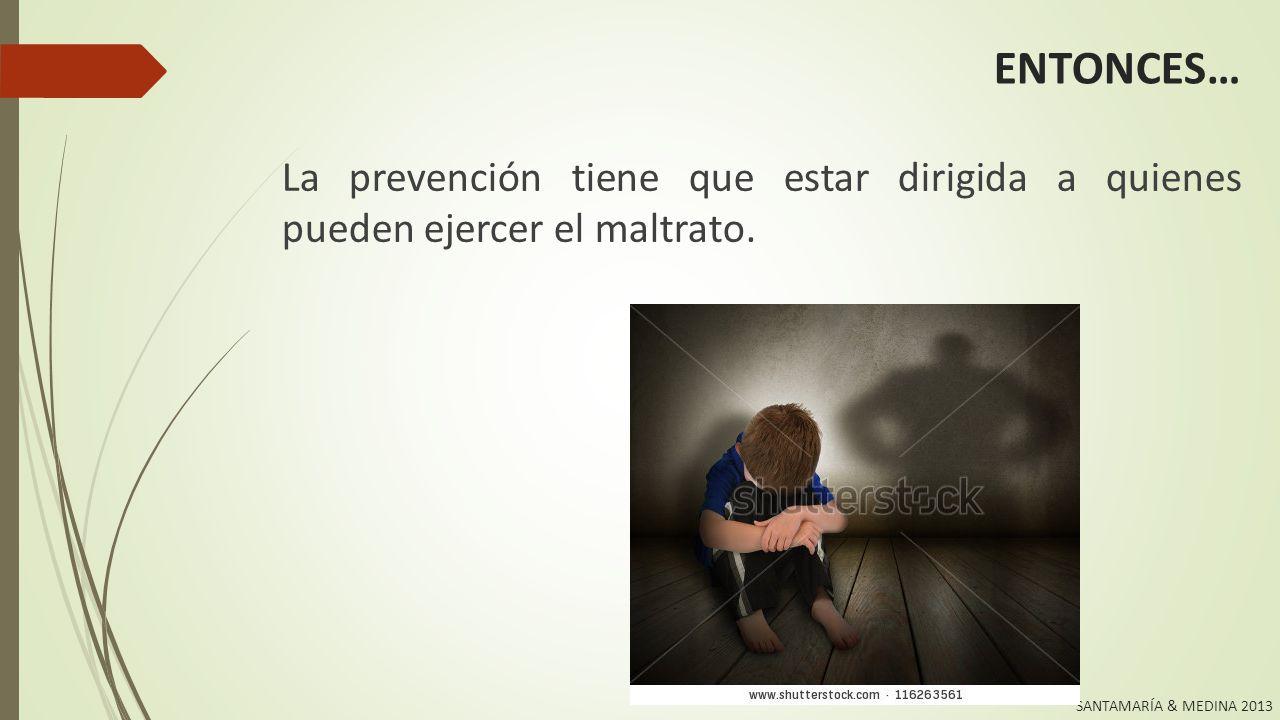 SANTAMARÍA & MEDINA 2013 PREVENCIÓN Factores de riesgo en la persona agresora o potencialmente agresora: Sus rasgos de personalidad (agresora, controladora, iracunda,…).