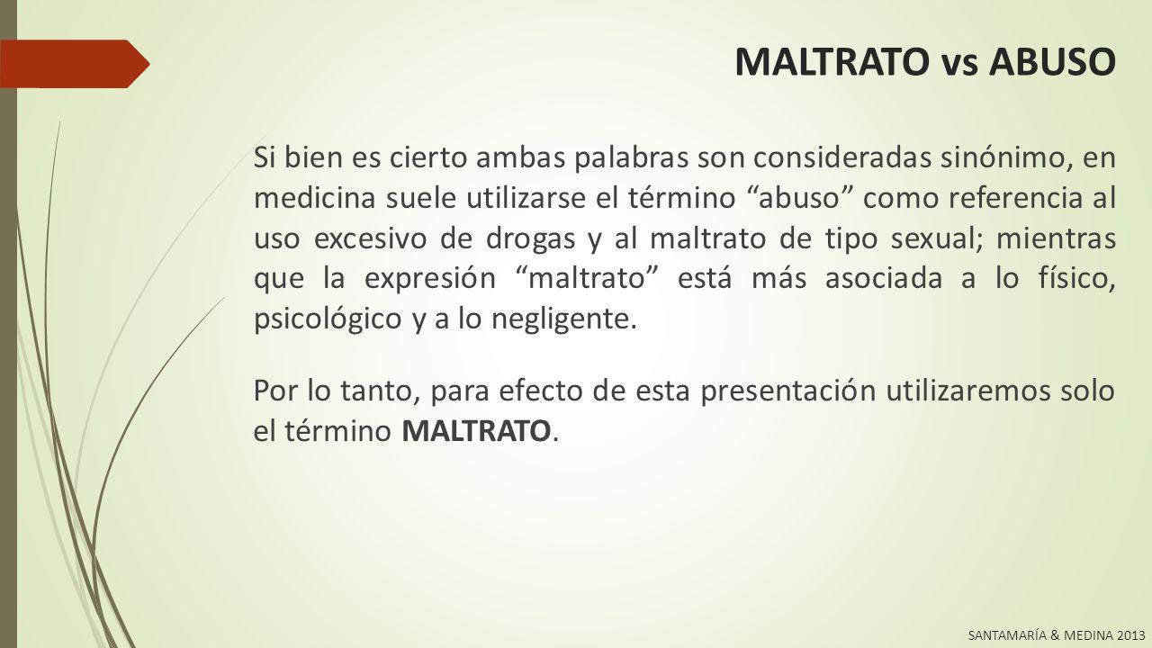 SANTAMARÍA & MEDINA 2013 MALTRATO: DEFINICIÓN Se considera maltrato a menores todos aquellos actos de fuerza y poder que se realizan en contra de la niñez y la adolescencia.