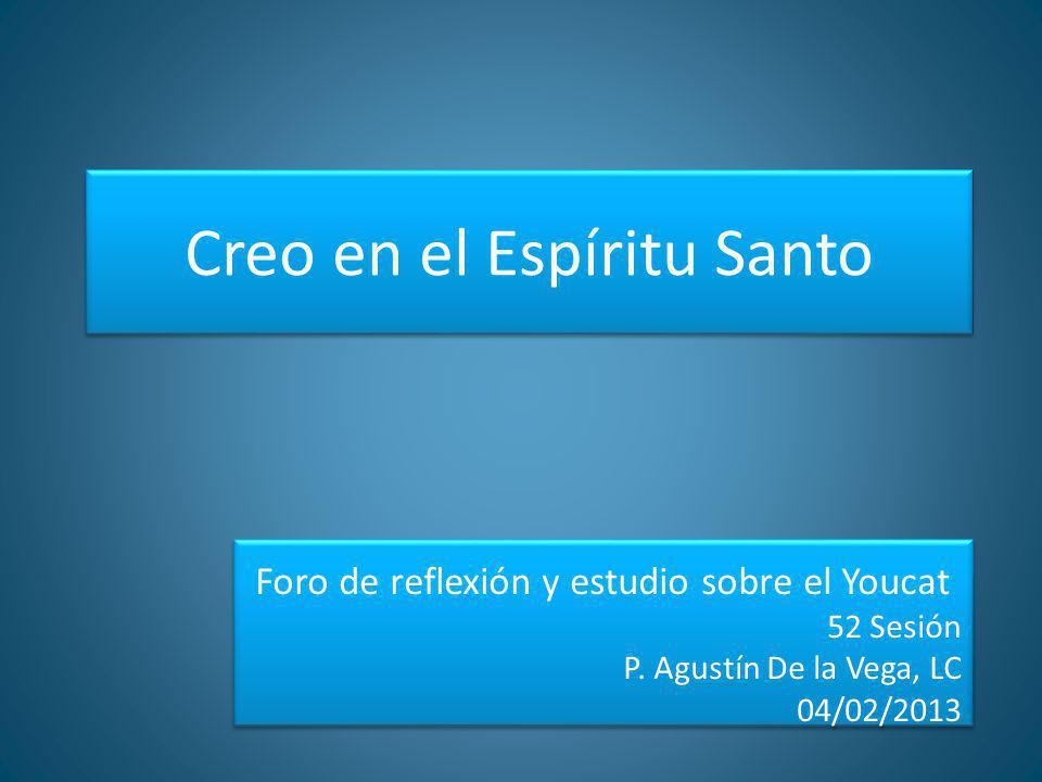 Creo en el Espíritu Santo Foro de reflexión y estudio sobre el Youcat 52 Sesión P. Agustín De la Vega, LC 04/02/2013 Foro de reflexión y estudio sobre