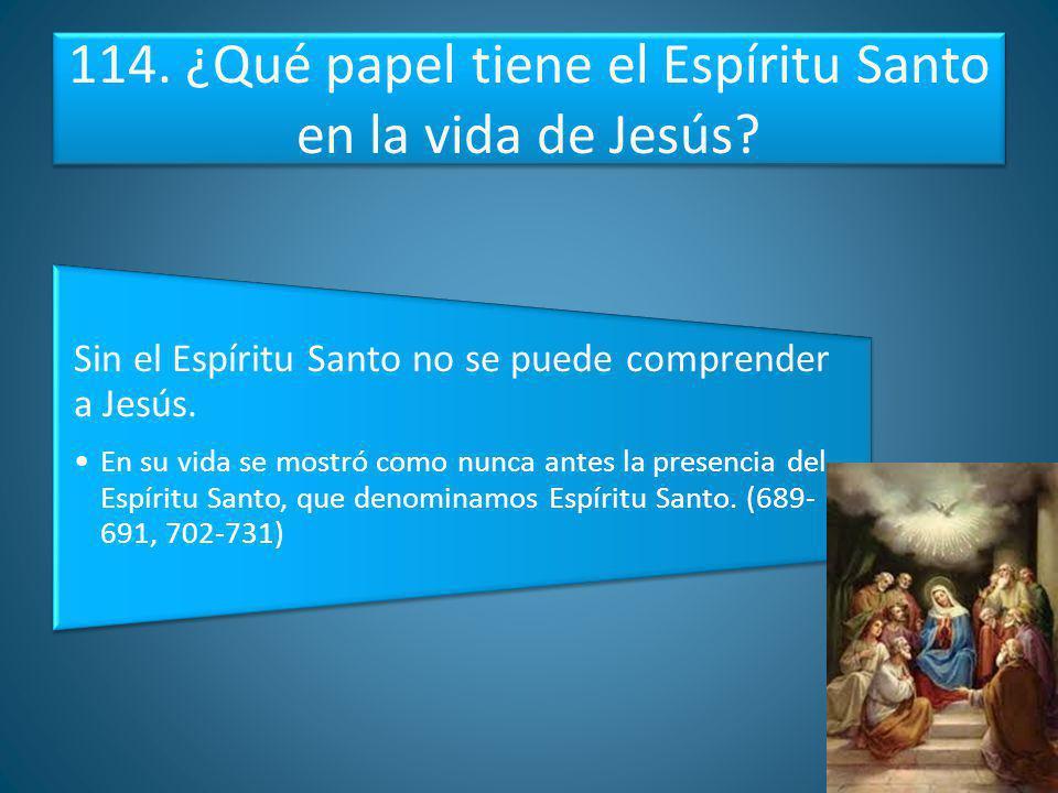 114. ¿Qué papel tiene el Espíritu Santo en la vida de Jesús? Sin el Espíritu Santo no se puede comprender a Jesús. En su vida se mostró como nunca ant